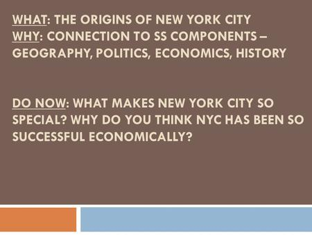 WHAT: THE ORIGINS OF NEW YORK CITY WHY: CONNECTION TO SS COMPONENTS – GEOGRAPHY, POLITICS, ECONOMICS, HISTORY DO NOW: WHAT MAKES NEW YORK CITY SO SPECIAL?