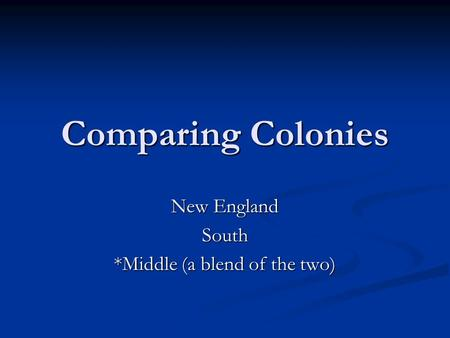 Comparing Colonies New England South *Middle (a blend of the two)