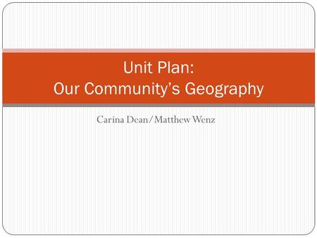 Carina Dean/Matthew Wenz Unit Plan: Our Community's Geography.