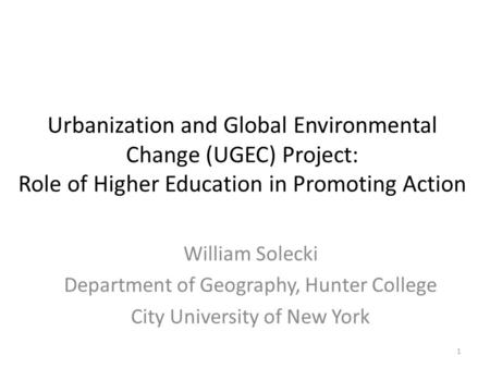 Urbanization and Global Environmental Change (UGEC) Project: Role of Higher Education in Promoting Action William Solecki Department of Geography, Hunter.