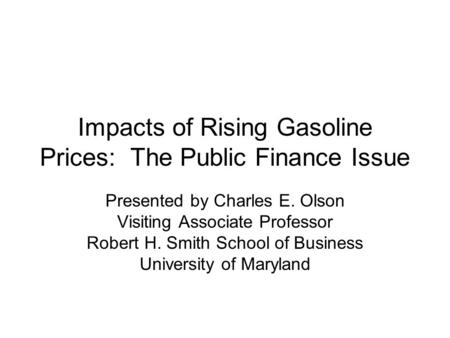 Impacts of Rising Gasoline Prices: The Public Finance Issue Presented by Charles E. Olson Visiting Associate Professor Robert H. Smith School of Business.