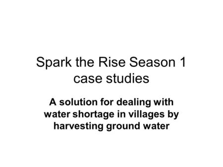 Spark the Rise Season 1 case studies A solution for dealing with water shortage in villages by harvesting ground water.