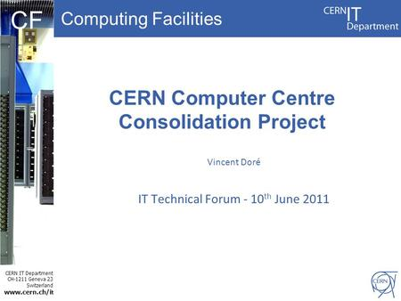 Computing Facilities CERN IT Department CH-1211 Geneva 23 Switzerland www.cern.ch/i t CF CERN Computer Centre Consolidation Project Vincent Doré IT Technical.