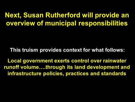 Next, Susan Rutherford will provide an overview of municipal responsibilities This truism provides context for what follows: Local government exerts control.