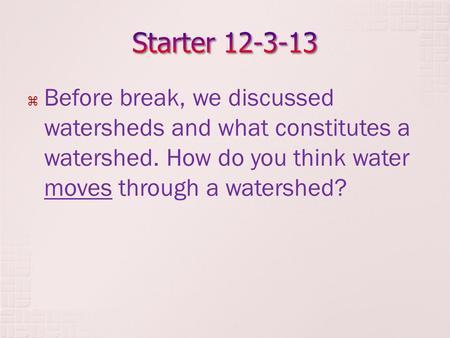  Before break, we discussed watersheds and what constitutes a watershed. How do you think water moves through a watershed?