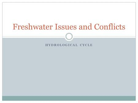 HYDROLOGICAL CYCLE Freshwater Issues and Conflicts.