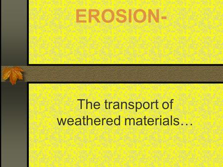 EROSION- The transport of weathered materials…. Major Erosive Agents: Running Water GLACIERS WIND OCEAN CURRENTS AND WAVES MASS WASTING (GRAVITY!)