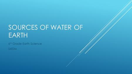 SOURCES OF WATER OF EARTH 6 th Grade Earth Science S6E3a.
