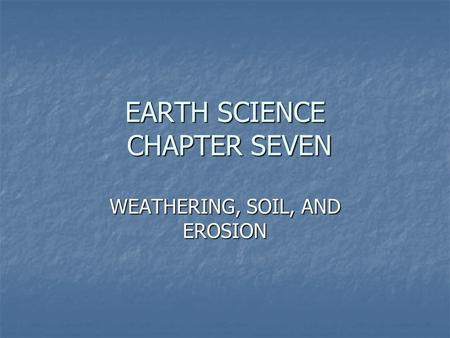 EARTH SCIENCE CHAPTER SEVEN WEATHERING, SOIL, AND EROSION.