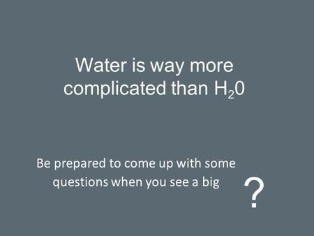 Water is way more complicated than H 2 0 Be prepared to come up with some questions when you see a big ?