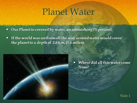 Planet Water Our Planet is covered by water, an astonishing 71 percent! Our Planet is covered by water, an astonishing 71 percent! If the world was uniform.