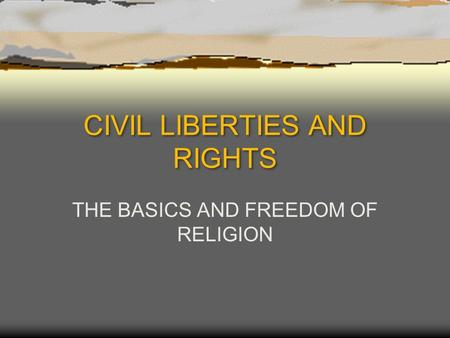 CIVIL LIBERTIES AND RIGHTS THE BASICS AND FREEDOM OF RELIGION.