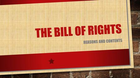 THE BILL OF RIGHTS REASONS AND CONTENTS. REASONS CREATED RIGHTS WERE NOT LISTED IN THE ORIGINAL CONSTITUTION ANTI-FEDERALISTS WANTED A GUARANTEE THAT.
