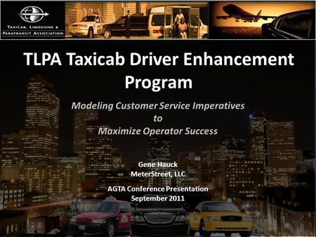 TLPA Taxicab Driver Enhancement Program Modeling Customer Service Imperatives to Maximize Operator Success Gene Hauck MeterStreet, LLC AGTA Conference.