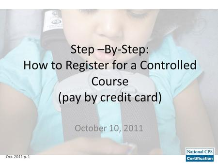 Oct. 2011 p. 1 Step –By-Step: How to Register for a Controlled Course (pay by credit card) October 10, 2011.