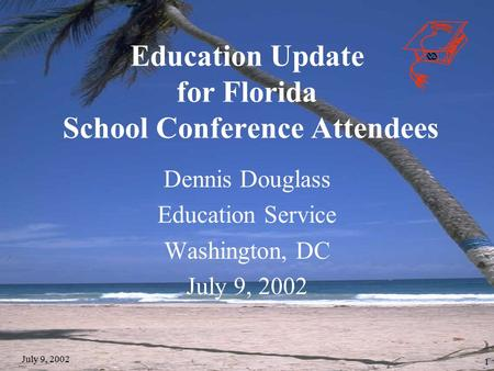 July 9, 2002 1 Education Update for Florida School Conference Attendees Dennis Douglass Education Service Washington, DC July 9, 2002.