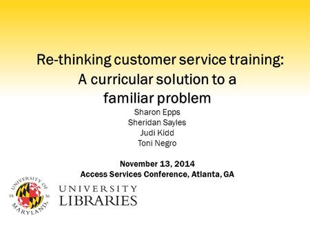 Re-thinking customer service training: A curricular solution to a familiar problem Sharon Epps Sheridan Sayles Judi Kidd Toni Negro November 13, 2014 Access.