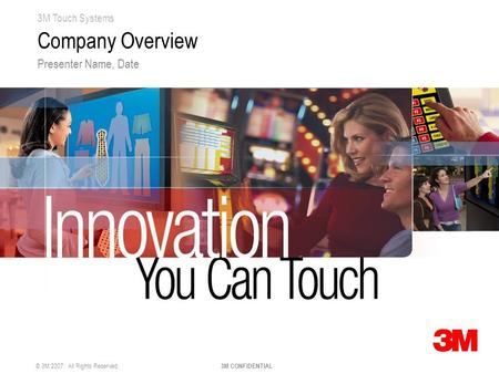 3M Touch Systems © 3M 2007. All Rights Reserved. 3M CONFIDENTIAL Company Overview Presenter Name, Date.