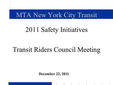 MTA New York City Transit 2011 Safety Initiatives Transit Riders Council Meeting December 22, 2011.