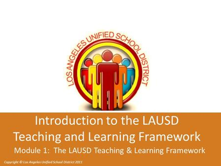 Copyright © Los Angeles Unified School District 2011 Introduction to the LAUSD Teaching and Learning Framework Module 1: The LAUSD Teaching & Learning.