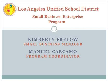 KIMBERLY FRELOW SMALL BUSINESS MANAGER MANUEL CARCAMO PROGRAM COORDINATOR Los Angeles Unified School District Small Business Enterprise Program.