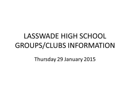 LASSWADE HIGH SCHOOL GROUPS/CLUBS INFORMATION Thursday 29 January 2015.