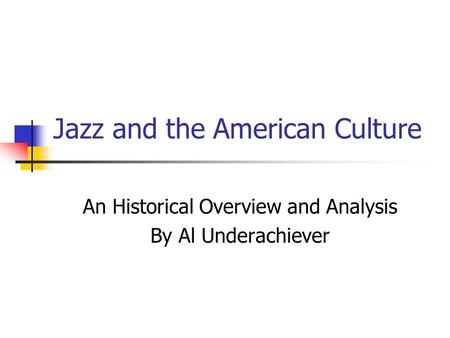 Jazz and the American Culture An Historical Overview and Analysis By Al Underachiever.