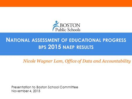 N ATIONAL ASSESSMENT OF EDUCATIONAL PROGRESS BPS 2015 NAEP RESULTS Nicole Wagner Lam, Office of Data and Accountability Presentation to Boston School Committee.