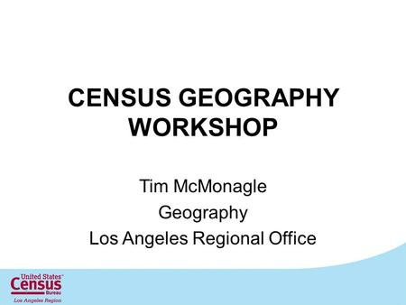 CENSUS GEOGRAPHY WORKSHOP Tim McMonagle Geography Los Angeles Regional Office 1.