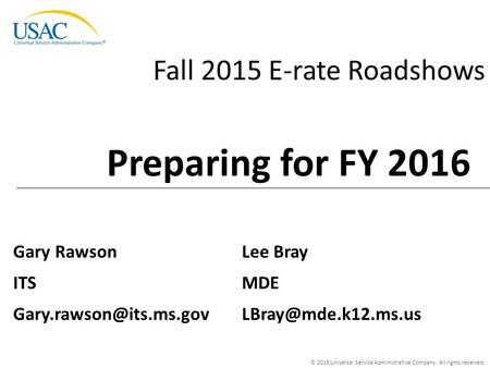 © 2015 Universal Service Administrative Company. All rights reserved. Fall 2015 E-rate Roadshows Gary Rawson ITS Preparing for FY.