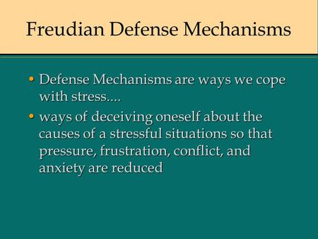 Freudian Defense Mechanisms Defense Mechanisms are ways we cope with stress....Defense Mechanisms are ways we cope with stress.... ways of deceiving oneself.