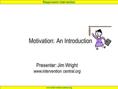 Response to Intervention www.interventioncentral.org Motivation: An Introduction Presenter: Jim Wright www.intervention central.org.