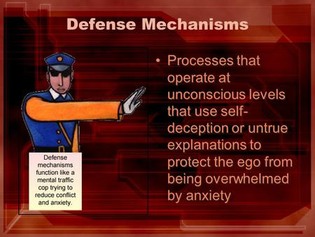 Defense Mechanisms Processes that operate at unconscious levels that use self- deception or untrue explanations to protect the ego from being overwhelmed.