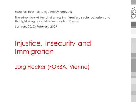 Injustice, Insecurity and Immigration Jörg Flecker (FORBA, Vienna) Friedrich Ebert Stiftung / Policy Network The other side of the challenge: Immigration,