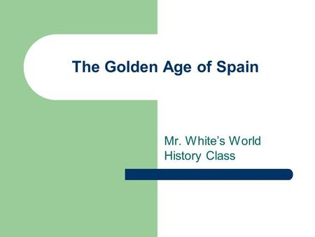 The Golden Age of Spain Mr. White's World History Class.