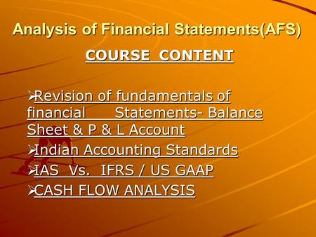 Analysis of Financial Statements(AFS) COURSE CONTENT  Revision of fundamentals of financial Statements- Balance Sheet & P & L Account  Indian Accounting.