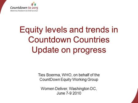 Equity levels and trends in Countdown Countries Update on progress Ties Boerma, WHO, on behalf of the CountDown Equity Working Group Women Deliver, Washington.