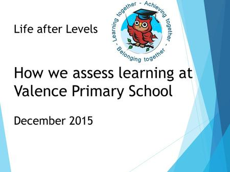 Life after Levels How we assess learning at Valence Primary School December 2015.