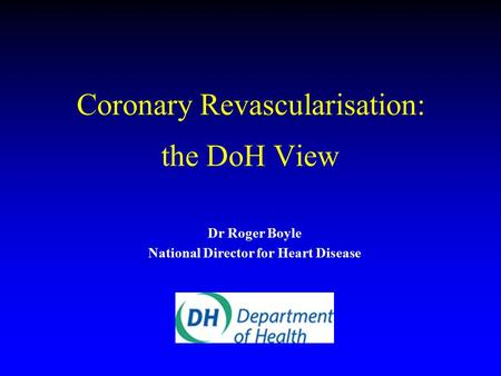 Coronary Revascularisation: the DoH View Dr Roger Boyle National Director for Heart Disease.