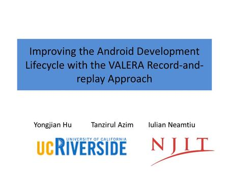 Yongjian HuTanzirul Azim Iulian Neamtiu Improving the Android Development Lifecycle with the VALERA Record-and- replay Approach.