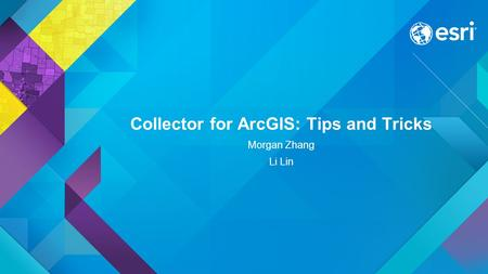 Collector for ArcGIS: Tips and Tricks Morgan Zhang Li Lin.
