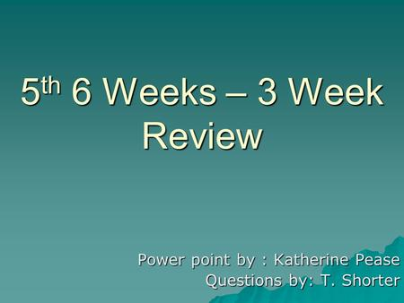 5 th 6 Weeks – 3 Week Review Power point by : Katherine Pease Questions by: T. Shorter.