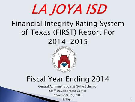 Financial Integrity Rating System of Texas (FIRST) Report For 2014-2015 Fiscal Year Ending 2014 Central Administration at Nellie Schunior Staff Development.