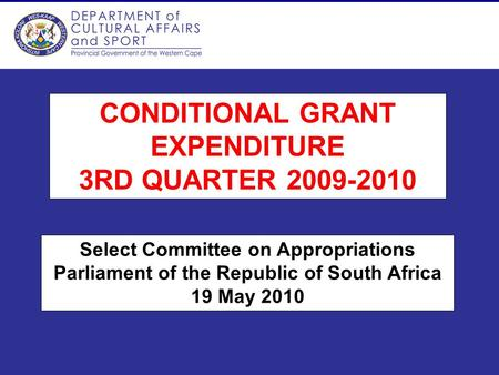 CONDITIONAL GRANT EXPENDITURE 3RD QUARTER 2009-2010 Select Committee on Appropriations Parliament of the Republic of South Africa 19 May 2010.