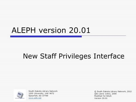 ALEPH version 20.01 New Staff Privileges Interface South Dakota Library Network 1200 University, Unit 9672 Spearfish, SD 57799 www.sdln.net © South Dakota.