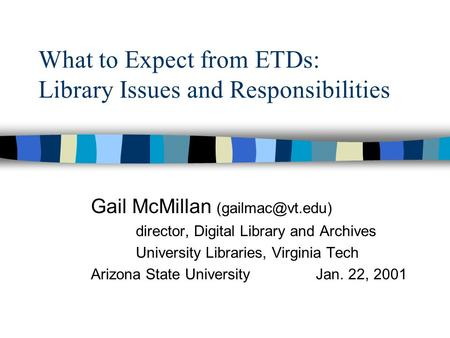 What to Expect from ETDs: Library Issues and Responsibilities Gail McMillan director, Digital Library and Archives University Libraries,