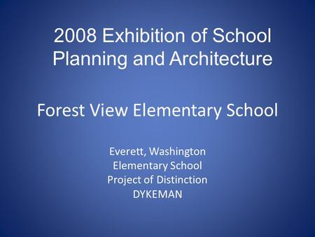 Forest View Elementary School Everett, Washington Elementary School Project of Distinction DYKEMAN 2008 Exhibition of School Planning and Architecture.