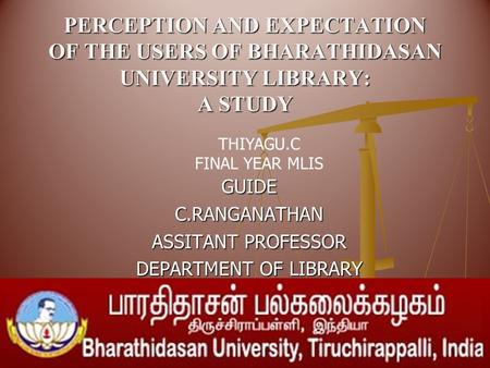 PERCEPTION AND EXPECTATION OF THE USERS OF BHARATHIDASAN UNIVERSITY LIBRARY: A STUDY GUIDEC.RANGANATHAN ASSITANT PROFESSOR DEPARTMENT OF LIBRARY THIYAGU.C.