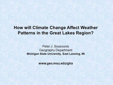 How will Climate Change Affect Weather Patterns in the Great Lakes Region? Peter J. Sousounis Geography Department Michigan State University, East Lansing,