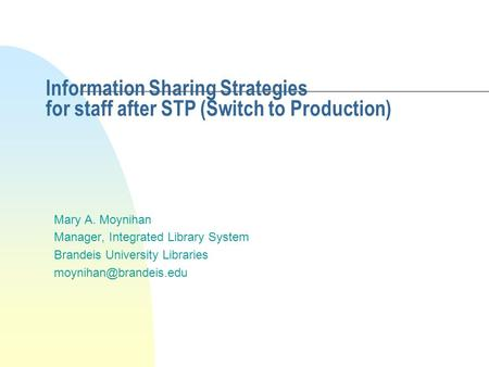 Information Sharing Strategies for staff after STP (Switch to Production) Mary A. Moynihan Manager, Integrated Library System Brandeis University Libraries.